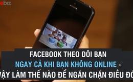 Nếu không muốn bị Facebook theo dõi hãy làm ngay những việc sau đây