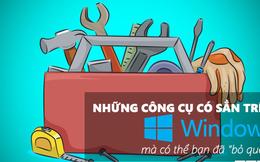 """Những công cụ có sẵn trên Windows 10 mà có thể bạn đã """"bỏ quên"""""""