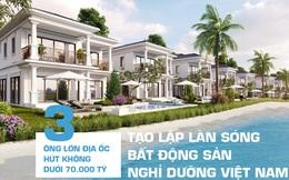 """3 """"ông lớn"""" địa ốc hút không dưới 70.000 tỷ, tạo lập làn sóng Bất động sản nghỉ dưỡng Việt Nam"""