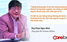 4 năm trước, sếp tổng Vietnam Airlines từng nói: Giá vé máy bay rẻ là tốt! Cạnh tranh là cách hữu hiệu để tăng trưởng