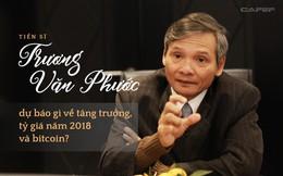 TS. Trương Văn Phước dự báo gì về tăng trưởng, tỷ giá năm 2018 và bitcoin?