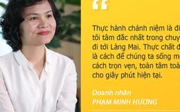"""Doanh nhân Phạm Minh Hương: """"Nhất tâm nhất ý với giây phút hiện tại là cách tôi làm được nhiều việc hơn mà vẫn thảnh thơi"""""""