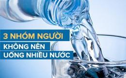 Cơ thể cần rất nhiều nước, nhưng 3 nhóm người này lại không được uống nhiều