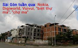 """Sài thành tuần qua có gì: Từ chuyện Digiworld phân phối trở lại điện thoại Nokia đến những khu """"chợ ma"""", """"biệt thự ma"""" ở TP HCM"""
