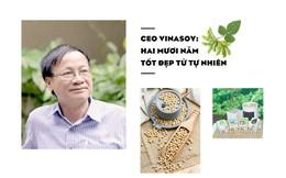 CEO Vinasoy: Hai mươi năm tốt đẹp từ tự nhiên
