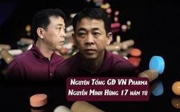 Nguyên Tổng GĐ VN Pharma Nguyễn Minh Hùng lãnh 17 năm tù, cấm các bị cáo làm dược phẩm trong 5 năm
