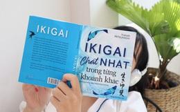 Tìm Ikigai – Tìm lý do để bạn thức dậy mỗi buổi sáng hay bắt đầu mỗi công việc vui vẻ theo cách của người Nhật