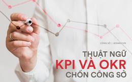 Thế nào là KPI, OKR? Giải thích đơn giản 2 thuật ngữ mà sếp rất thích nhưng lại là nỗi kinh hoàng của dân công sở