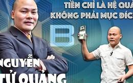 CEO Nguyễn Tử Quảng: Với tôi, tiền chỉ là hệ quả, không phải mục đích