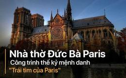 """Nhà thờ Đức Bà: Lịch sử hơn 850 năm nhiều biến cố của công trình được mệnh danh """"Trái tim Paris"""""""