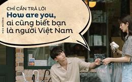 Đi du học, nghe hỏi How are you, thanh niên trả lời luôn câu này và bạn bè biết ngay là người Việt Nam
