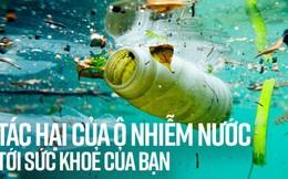 Ô nhiễm nước và những tác hại giật mình ảnh hưởng trực tiếp đến bạn