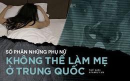 Những phụ nữ không thể làm mẹ ở Trung Quốc: Kẻ bị chồng lừa yếu sinh lý rồi ngoại tình, người vì hoàn cảnh phá thai đến mức vô sinh