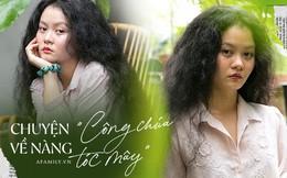 Cô gái sở hữu mái tóc xù độc nhất Việt Nam, từng bị nhiều người trêu chọc và giờ tự hào vì cái khác biệt của chính mình