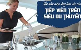 """""""Vén màn"""" công việc của các tiếp viên trên siêu du thuyền: Mức lương mơ ước 9.000 USD/tháng nhưng phải đáp ứng đủ yêu cầu khắt khe!"""