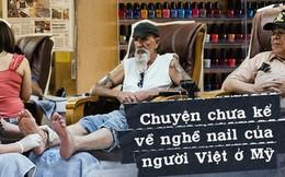 Câu chuyện của 2 phụ nữ gốc Việt làm nghề nail ở Mỹ: Tiền kiếm dễ nhưng nước mắt chảy ngược vào trong, đánh đổi sức khỏe để mưu sinh trên đất khách