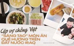 Bất ngờ cuộc sống của đôi vợ chồng Việt ở Iraq: Dùng gạt tàn làm khuôn bánh trung thu, khách đến chơi nhà tự mang theo đồ ăn