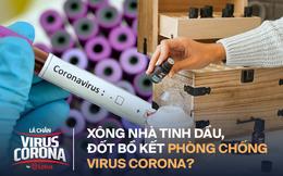 Xông nhà bằng tinh dầu, đốt bồ kết có tác dụng chống lại virus corona hay không?