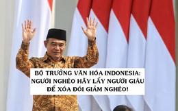 Bộ trưởng Văn hóa Indonesia: Người nghèo hãy lấy người giàu để xóa đói giảm nghèo!