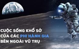"""Nghe phi hành gia """"kể khổ"""" về cuộc sống trên vũ trụ: Ăn cơm như nhai rơm rạ, đi tiểu bằng ống, chỉ để đổi lại khoảnh khắc mà chưa đầy 600 người trên Trái Đất có được"""