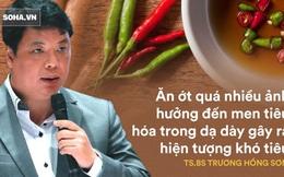TS.Trương Hồng Sơn: Mê mẩn vị cay cay, người Việt phá hỏng cơ quan tiêu hoá vì dùng ớt sai