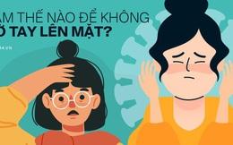 """""""Làm thế nào để không sờ tay lên mặt?"""" - 4 tips đơn giản giúp đôi tay không trở thành cầu nối lây nhiễm trong mùa dịch Covid-19"""
