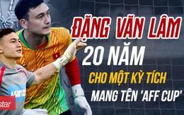 Đặng Văn Lâm - 20 năm cho một kỳ tích 'AFF Cup': Câu chuyện truyền cảm hứng đến người trẻ đang trên đường chinh phục ước mơ
